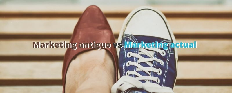 Marketing antiguo vs Marketing actual